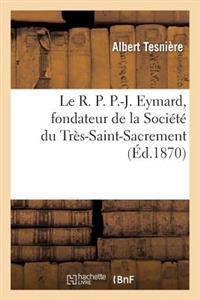 Le R.P. P.-J. Eymard, Fondateur de la Societe Du Tres-Saint-Sacrement