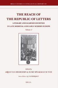 The Reach of the Republic of Letters: Literary and Learned Societies in Late Medieval and Early Modern Europe, Volume 2
