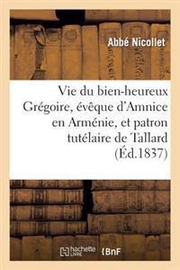 Vie Du Bien-Heureux Gregoire, Eveque D'Amnice En Armenie, Et Patron Tutelaire de Tallard