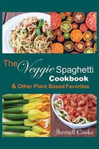The Veggie Spagehtti Cookbook and Other Plant Based Favorites: Delicious Spiral Slicer Recipes