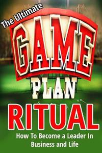 The Ultimate Game Plan Ritual: How to Become a Leader in Business and Life