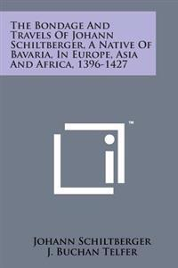 The Bondage and Travels of Johann Schiltberger, a Native of Bavaria, in Europe, Asia and Africa, 1396-1427