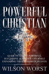 Powerful Christian: Guide to a More Powerful, Successful & Happier Life While Expanding the Kingdom of Heaven