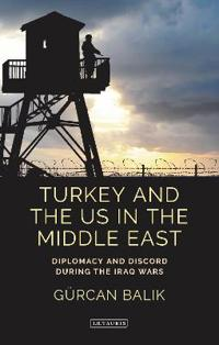 Turkey and the Us in the Middle East: Diplomacy and Discord During the Iraq Wars