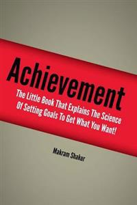 Achievement: The Little Book That Explains the Science of Setting Goals to Get What You Want!