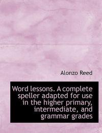 Word Lessons. a Complete Speller Adapted for Use in the Higher Primary, Intermediate, and Grammar Gr