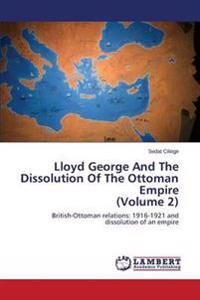 Lloyd George and the Dissolution of the Ottoman Empire (Volume 2)