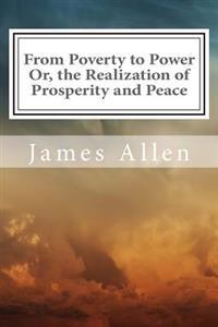 From Poverty to Power Or, the Realization of Prosperity and Peace: (annotated with Biography about James Allen)