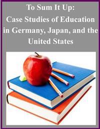To Sum It Up: Case Studies of Education in Germany, Japan, and the United States