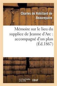 Memoire Sur Le Lieu Du Supplice de Jeanne D'Arc: Accompagne D'Un Plan de La Place