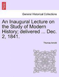 An Inaugural Lecture on the Study of Modern History; Delivered ... Dec. 2, 1841.