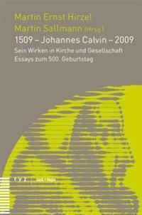 1509 - Johannes Calvin - 2009: Sein Wirken in Kirche Und Gesellschaft Essays Zum 500. Geburtstag