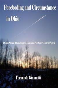 Foreboding and Circumstance in Ohio: A Gonzo-Stream of Consciousness-Existential-Post Modern Comedic Novella