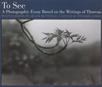 To See: A Photographic Essay Based on the Writings of Thoreau: A Photographic Essay Based on the Writings of Thoreau