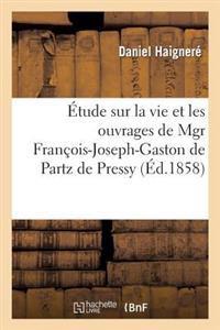Etude Sur La Vie Et Les Ouvrages de Mgr Francois-Joseph-Gaston de Partz de Pressy. Ouvrage
