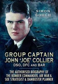 Group Captain John Joe Collier Dso, Dfc and Bar: The Authorised Biography of a Bomber Commander, Air War and S.O.E Strategist and Dambuster Planner