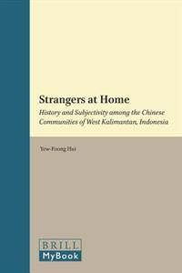 Strangers at Home: History and Subjectivity Among the Chinese Communities of West Kalimantan, Indonesia