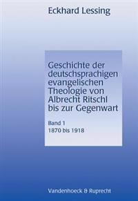 Geschichte Der Deutschsprachigen Evangelischen Theologie Von Albrecht Ritschl Bis Zur Gegenwart. Band 1: 1870-1918