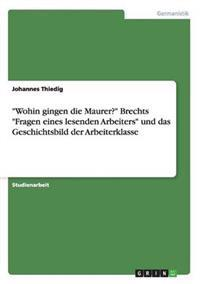 Wohin Gingen Die Maurer? Brechts Fragen Eines Lesenden Arbeiters Und Das Geschichtsbild Der Arbeiterklasse