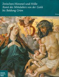 Zwischen Himmel Und Holle: Kunst Des Mittelalters Von der Gotik Bis Baldung Grien