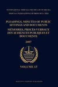 Pleadings, Minutes of Public Sittings and Documents / Memoires, Proces-Verbaux Des Audiences Publiques Et Documents, Volume 13 (2007)