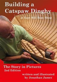 Building a Catspaw Dinghy at East Hill Boat Shop, 2nd Edition: The Story in Pictures