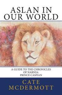Aslan in Our World: A Guide to the Chronicles of Narnia: Prince Caspian