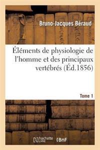 Elements de Physiologie de L'Homme Et Des Principaux Vertebres. Tome 1