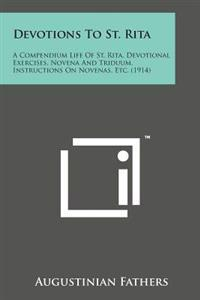 Devotions to St. Rita: A Compendium Life of St. Rita, Devotional Exercises, Novena and Triduum, Instructions on Novenas, Etc. (1914)