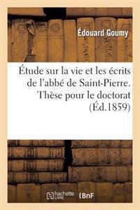 Etude Sur La Vie Et Les Ecrits de L ABBE de Saint-Pierre. These Pour Le Doctorat, Presentee