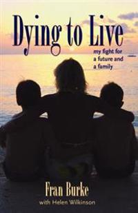 Dying to live - my fight for a future and a family