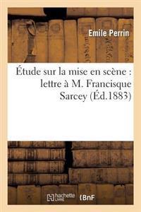 Etude Sur La Mise En Scene: Lettre A M. Francisque Sarcey
