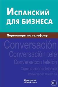 Ispanskij Dlja Biznesa. Peregovory Po Telefonu: Español de Negocios. Conversación Telefónica Para Los Rusos. Business Spanish for Telephoning for Russ