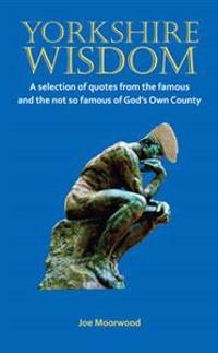 Yorkshire wisdom - a selection of quotes from the famous and not so famous
