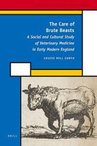 The Care of Brute Beasts: A Social and Cultural Study of Veterinary Medicine in Early Modern England
