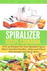 The Spiralizer Recipe Cookbook: Over 30 Recipes for Your Spiralizer Spiral Slicer - Zucchini Noodles, Paleo and Wheat Free Recipes and Much More