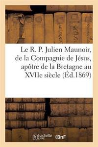 Le R. P. Julien Maunoir, de la Compagnie de Jesus, Apotre de la Bretagne Au Xviie Siecle