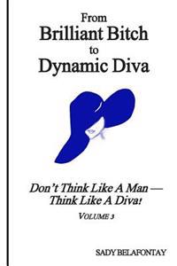 From Brilliant Bitch to Dynamic Diva!: Don't Think Like a Man--Think Like a Diva