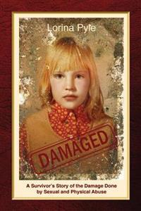 Damaged: A Survivor's Story of the Damage Done by Sexual and Physical Abuse