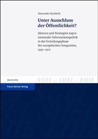Unter Ausschluss Der Offentlichkeit?: Akteure Und Strategien Supranationaler Informationspolitik in Der Grundungsphase Der Europaischen Integration, 1