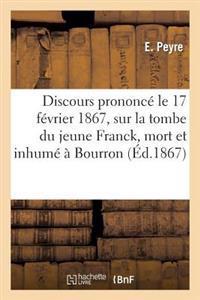 Discours Prononc� Le 17 F�vrier 1867, Sur La Tombe Du Jeune Franck, Mort Et Inhum�� Bourron