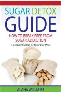 Sugar Detox Guide: How to Break Free from Sugar Addiction: A Complete Guide to the Sugar Free Detox