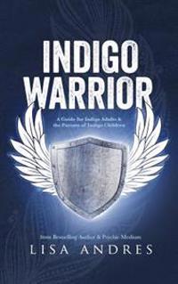 Indigo Warrior - A Guide for Indigo Adults & the Parents of Indigo Children