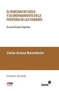 El Mercado de Suelo y Su Ordenamiento En La Periferia de Las Ciudades: El Caso de Rosario, Argentina