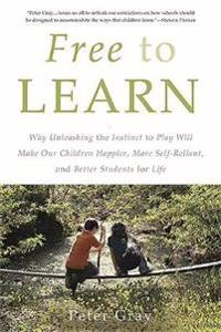Free to Learn: Why Unleashing the Instinct to Play Will Make Our Children Happier, More Self-Reliant, and Better Students for Life