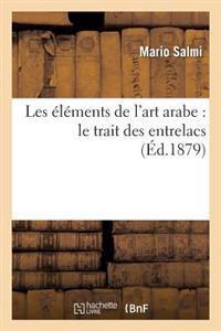 Les Elements de L'Art Arabe: Le Trait Des Entrelacs