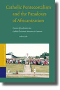 Catholic Pentecostalism and the Paradoxes of Africanization: Processes of Localization in a Catholic Charismatic Movement in Cameroon
