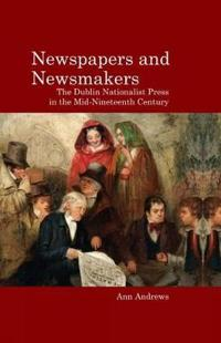 Newspapers and Newsmakers: The Dublin Nationalist Press in the Mid-Nineteenth Century