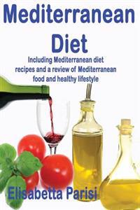 Mediterranean Diet: Including Mediterranean Diet Recipes and a Review of Mediterranean Food and Healthy Lifestyle
