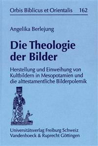 Die Theologie Der Bilder: Herstellung Und Einweihung Von Kultbildern in Mesopotamien Und Die Alttestamentliche Bilderpolemik